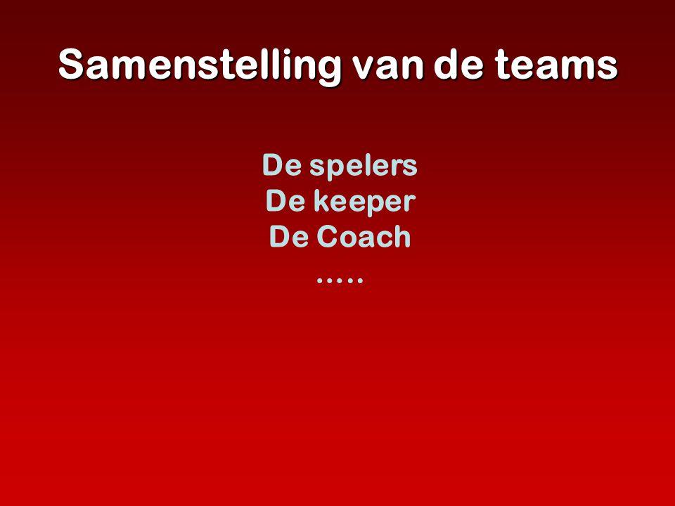 Samenstelling van de teams De spelers De keeper De Coach …..