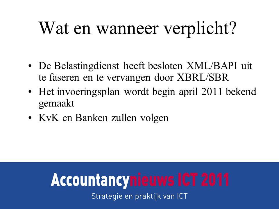 Wat en wanneer verplicht? •De Belastingdienst heeft besloten XML/BAPI uit te faseren en te vervangen door XBRL/SBR •Het invoeringsplan wordt begin apr