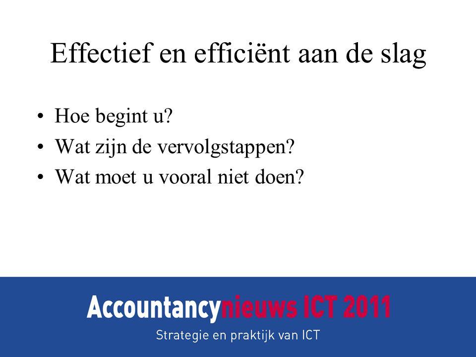 Effectief en efficiënt aan de slag •Hoe begint u? •Wat zijn de vervolgstappen? •Wat moet u vooral niet doen?