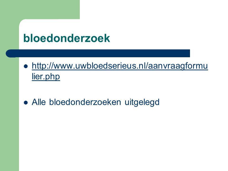 bloedonderzoek  http://www.uwbloedserieus.nl/aanvraagformu lier.php http://www.uwbloedserieus.nl/aanvraagformu lier.php  Alle bloedonderzoeken uitge