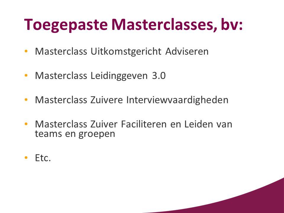 Toegepaste Masterclasses, bv: • Masterclass Uitkomstgericht Adviseren • Masterclass Leidinggeven 3.0 • Masterclass Zuivere Interviewvaardigheden • Mas