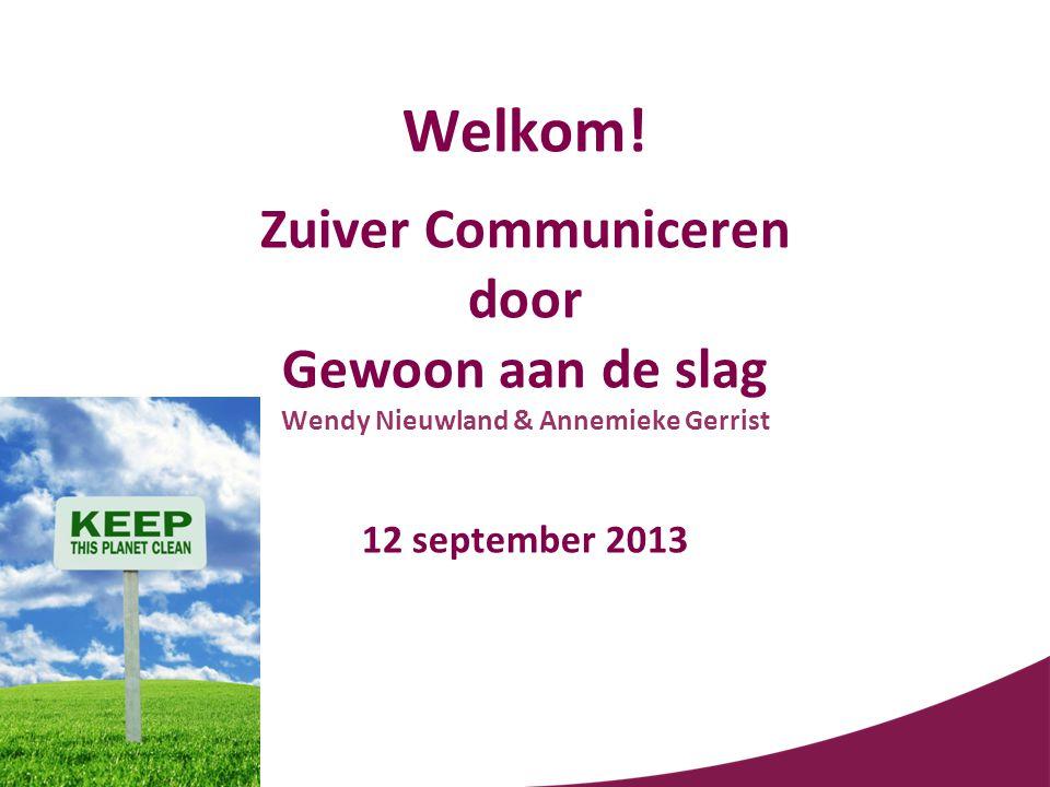 Welkom! Zuiver Communiceren door Gewoon aan de slag Wendy Nieuwland & Annemieke Gerrist 12 september 2013
