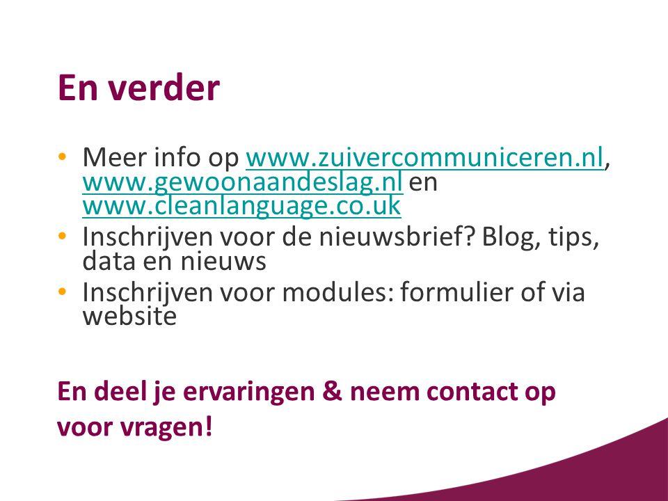 En verder • Meer info op www.zuivercommuniceren.nl, www.gewoonaandeslag.nl en www.cleanlanguage.co.ukwww.zuivercommuniceren.nl www.gewoonaandeslag.nl