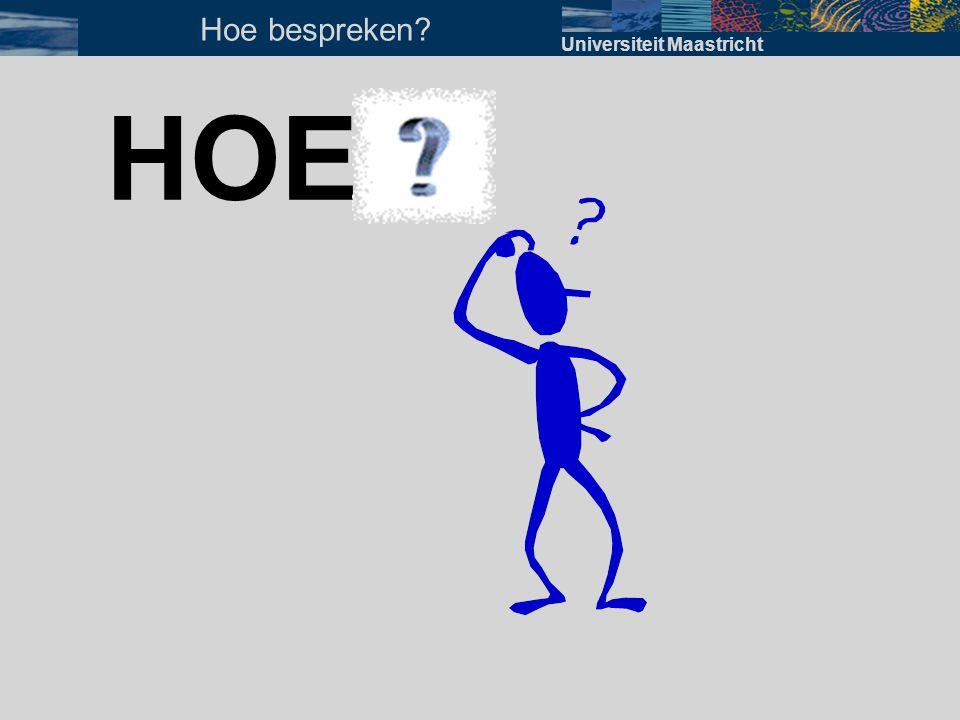 HOE? Universiteit Maastricht Hoe bespreken?