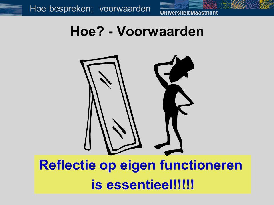 Hoe? - Voorwaarden Reflectie op eigen functioneren is essentieel!!!!! Universiteit Maastricht Hoe bespreken; voorwaarden