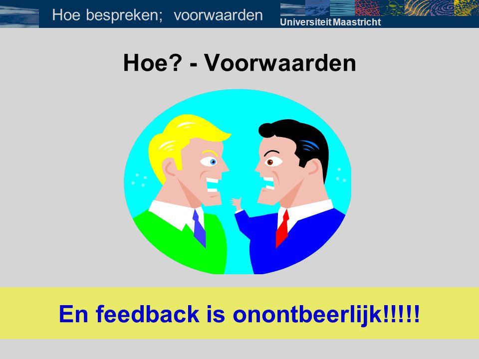 Hoe? - Voorwaarden En feedback is onontbeerlijk!!!!! Universiteit Maastricht Hoe bespreken; voorwaarden