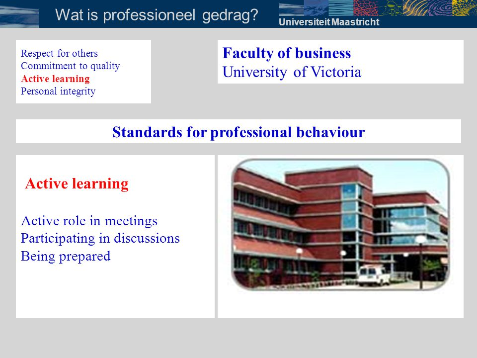 Universiteit Maastricht Wat is professioneel gedrag? Faculty of business University of Victoria Standards for professional behaviour Active learning A