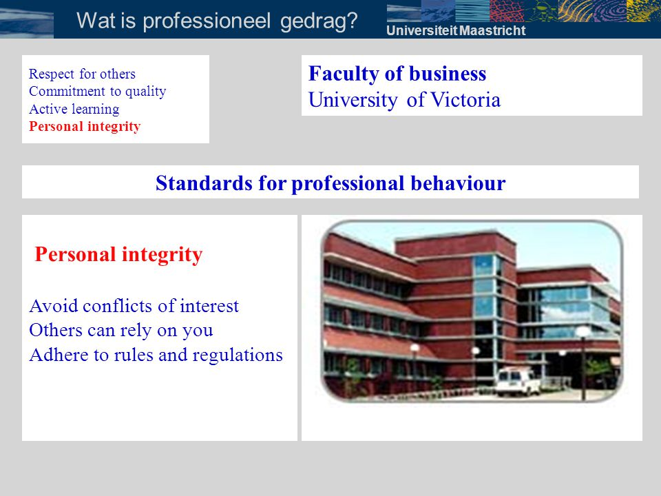 Universiteit Maastricht Wat is professioneel gedrag? Faculty of business University of Victoria Standards for professional behaviour Personal integrit
