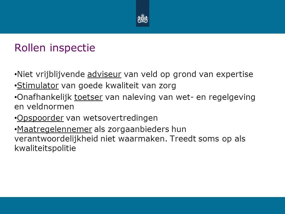 Rollen inspectie • Niet vrijblijvende adviseur van veld op grond van expertise • Stimulator van goede kwaliteit van zorg • Onafhankelijk toetser van n
