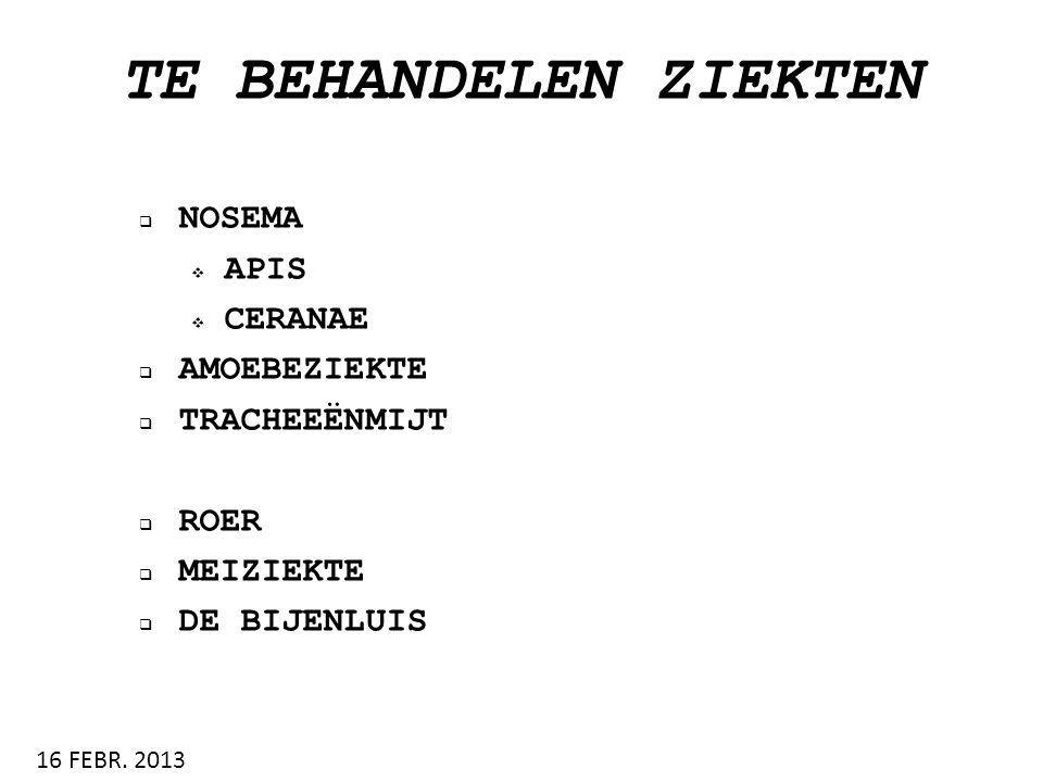 TE BEHANDELEN ZIEKTEN  NOSEMA  APIS  CERANAE  AMOEBEZIEKTE  TRACHEEËNMIJT  ROER  MEIZIEKTE  DE BIJENLUIS 16 FEBR. 2013