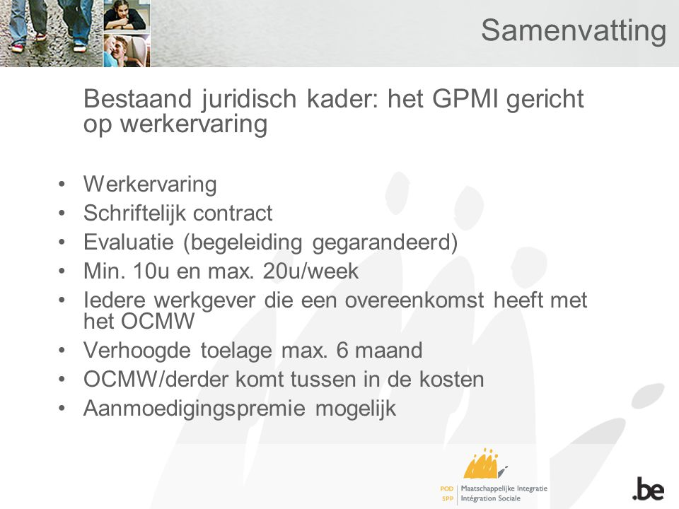 Samenvatting Bestaand juridisch kader: het GPMI gericht op werkervaring •Werkervaring •Schriftelijk contract •Evaluatie (begeleiding gegarandeerd) •Min.