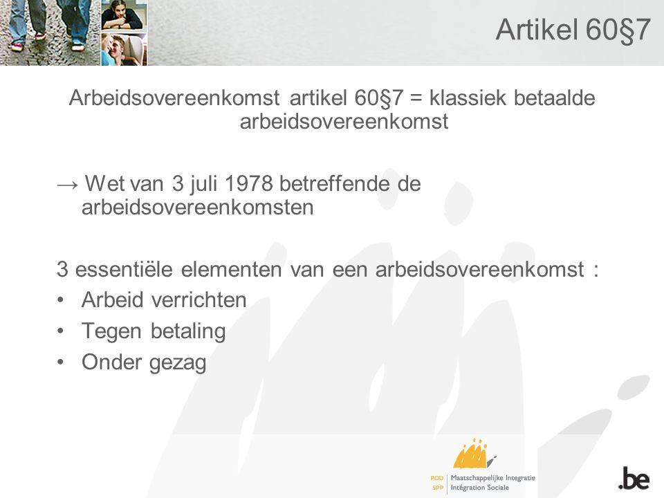 Artikel 60§7 Arbeidsovereenkomst artikel 60§7 = klassiek betaalde arbeidsovereenkomst → Wet van 3 juli 1978 betreffende de arbeidsovereenkomsten 3 essentiële elementen van een arbeidsovereenkomst : •Arbeid verrichten •Tegen betaling •Onder gezag