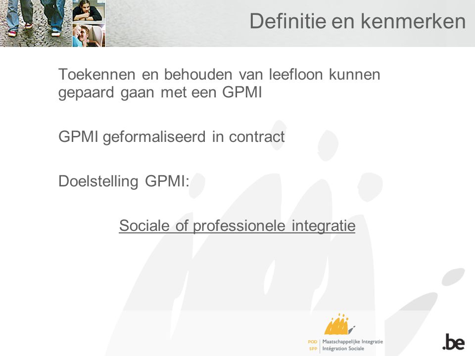 Definitie en kenmerken Toekennen en behouden van leefloon kunnen gepaard gaan met een GPMI GPMI geformaliseerd in contract Doelstelling GPMI: Sociale of professionele integratie