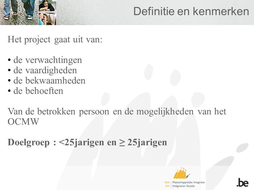 Definitie en kenmerken Het project gaat uit van: • de verwachtingen • de vaardigheden • de bekwaamheden • de behoeften Van de betrokken persoon en de mogelijkheden van het OCMW Doelgroep : <25jarigen en ≥ 25jarigen