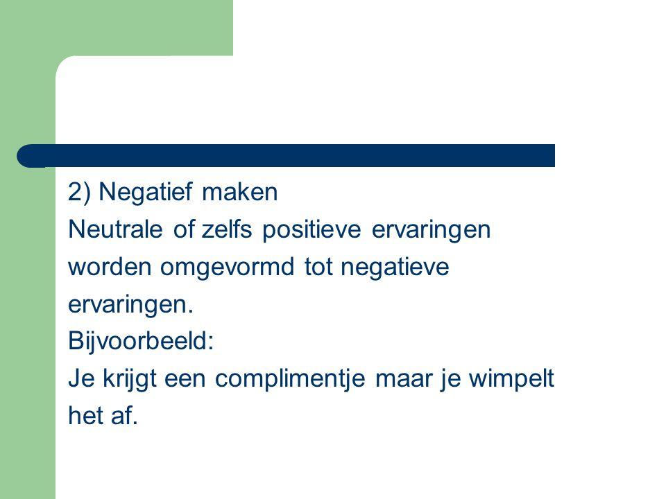 2) Negatief maken Neutrale of zelfs positieve ervaringen worden omgevormd tot negatieve ervaringen. Bijvoorbeeld: Je krijgt een complimentje maar je w