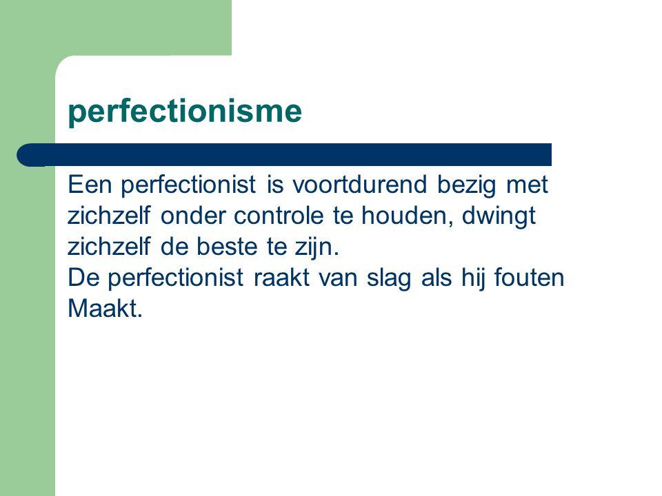 perfectionisme Een perfectionist is voortdurend bezig met zichzelf onder controle te houden, dwingt zichzelf de beste te zijn. De perfectionist raakt