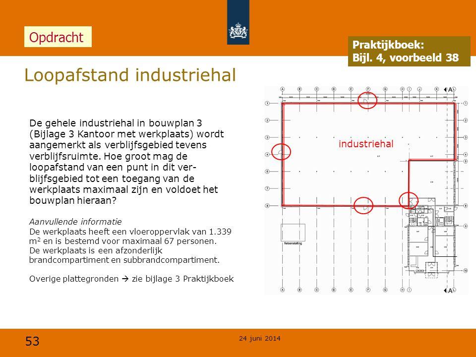 53 Loopafstand industriehal 24 juni 2014 Praktijkboek: Bijl. 4, voorbeeld 38 Opdracht De gehele industriehal in bouwplan 3 (Bijlage 3 Kantoor met werk