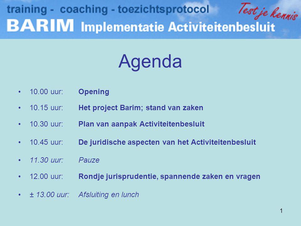 1 Agenda •10.00 uur: Opening •10.15 uur:Het project Barim; stand van zaken •10.30 uur:Plan van aanpak Activiteitenbesluit •10.45 uur:De juridische aspecten van het Activiteitenbesluit •11.30 uur:Pauze •12.00 uur:Rondje jurisprudentie, spannende zaken en vragen •± 13.00 uur:Afsluiting en lunch