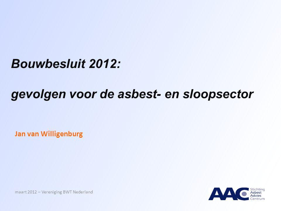 Bouwbesluit 2012: gevolgen voor de asbest- en sloopsector Jan van Willigenburg maart 2012 – Vereniging BWT Nederland