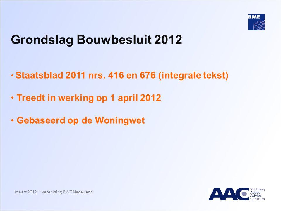 Grondslag Bouwbesluit 2012 maart 2012 – Vereniging BWT Nederland • Staatsblad 2011 nrs. 416 en 676 (integrale tekst) • Treedt in werking op 1 april 20