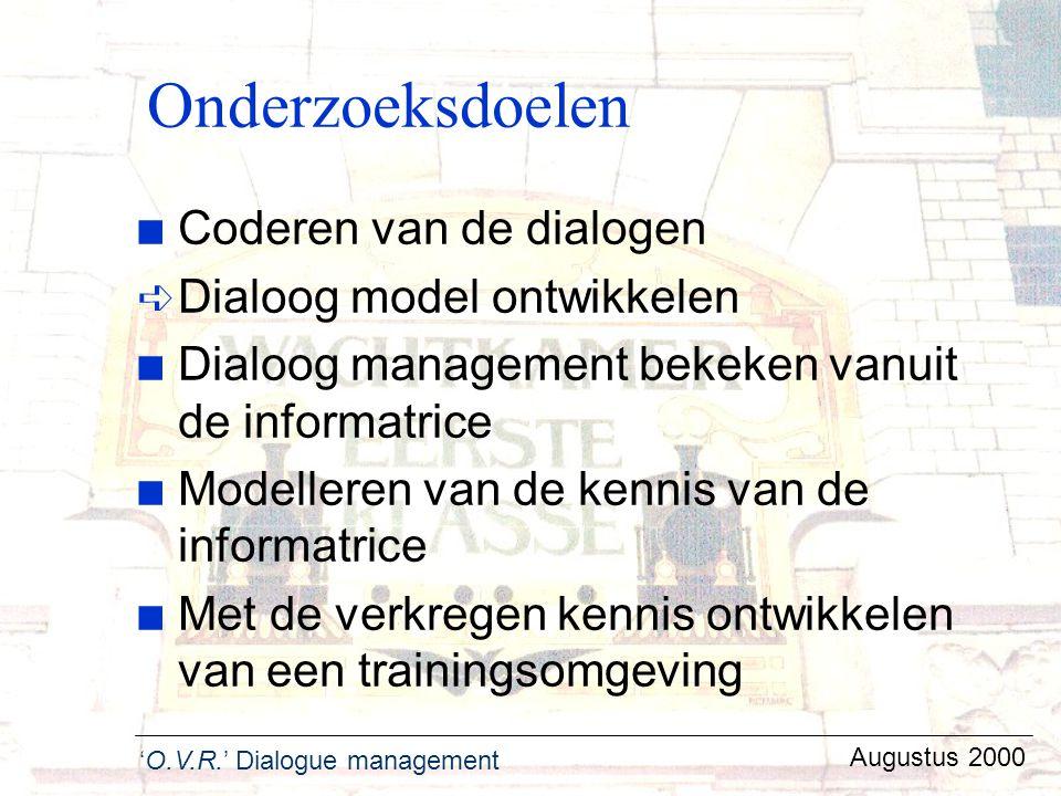 'O.V.R.' Dialogue management Augustus 2000 Onderzoeksdoelen n Coderen van de dialogen ê Dialoog model ontwikkelen n Dialoog management bekeken vanuit