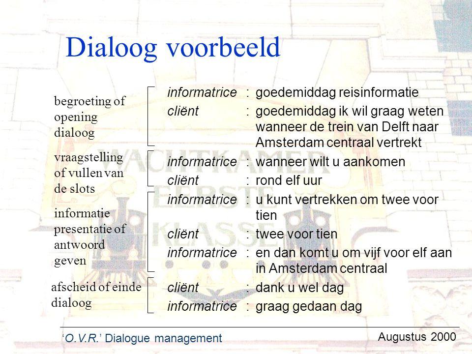 'O.V.R.' Dialogue management Augustus 2000 Dialoog voorbeeld informatrice:goedemiddag reisinformatie cliënt :goedemiddag ik wil graag weten wanneer de