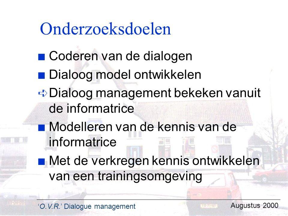'O.V.R.' Dialogue management Augustus 2000 Onderzoeksdoelen n Coderen van de dialogen n Dialoog model ontwikkelen ê Dialoog management bekeken vanuit