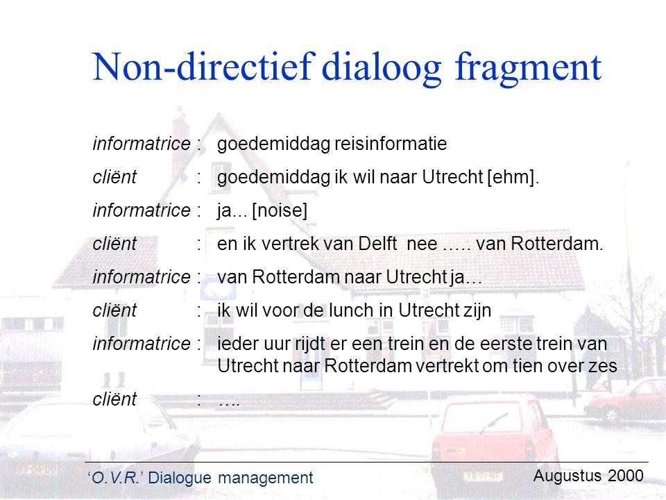 'O.V.R.' Dialogue management Augustus 2000 Non-directief dialoog fragment informatrice:goedemiddag reisinformatie cliënt :goedemiddag ik wil naar Utre