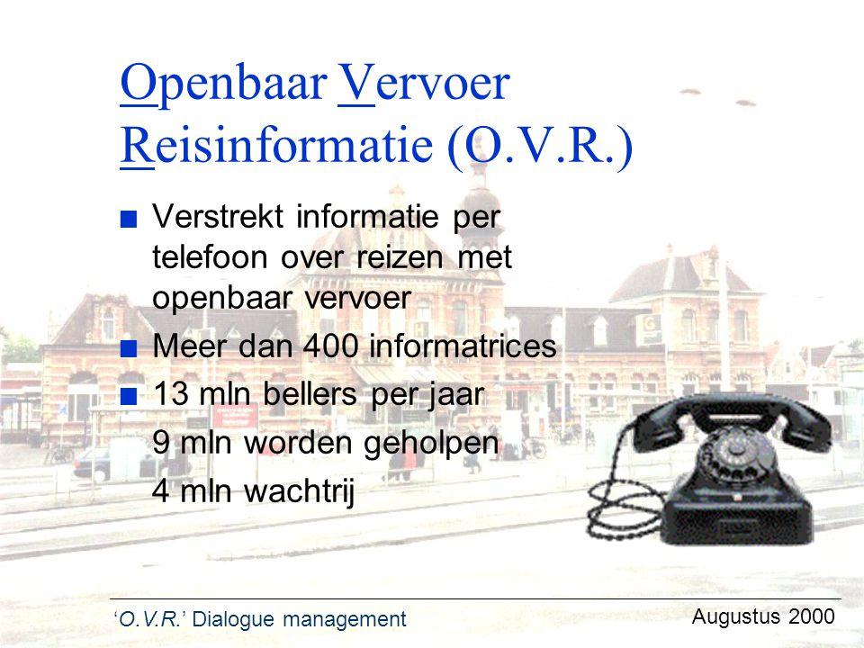 'O.V.R.' Dialogue management Augustus 2000 Openbaar Vervoer Reisinformatie (O.V.R.) n Verstrekt informatie per telefoon over reizen met openbaar vervo
