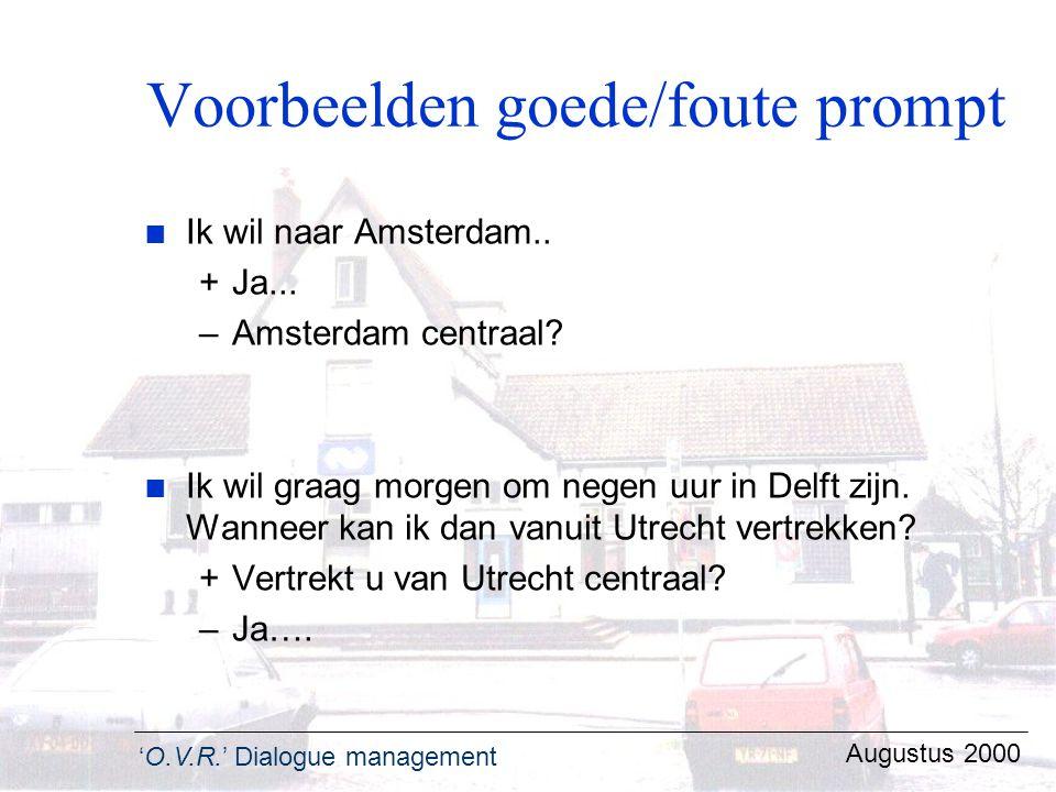 'O.V.R.' Dialogue management Augustus 2000 Voorbeelden goede/foute prompt n Ik wil naar Amsterdam.. +Ja... –Amsterdam centraal? n Ik wil graag morgen