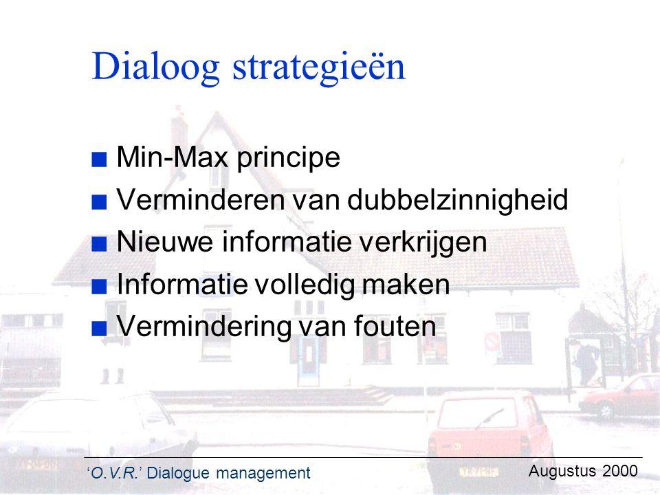 'O.V.R.' Dialogue management Augustus 2000 Dialoog strategieën n Min-Max principe n Verminderen van dubbelzinnigheid n Nieuwe informatie verkrijgen n