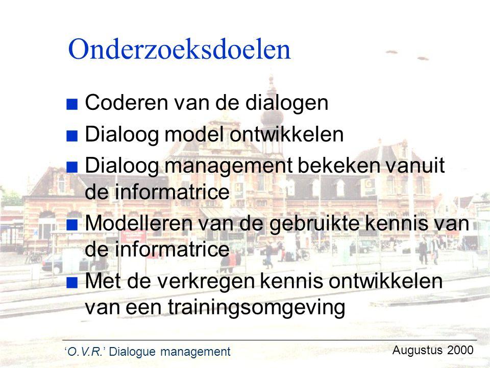 'O.V.R.' Dialogue management Augustus 2000 Onderzoeksdoelen n Coderen van de dialogen n Dialoog model ontwikkelen n Dialoog management bekeken vanuit
