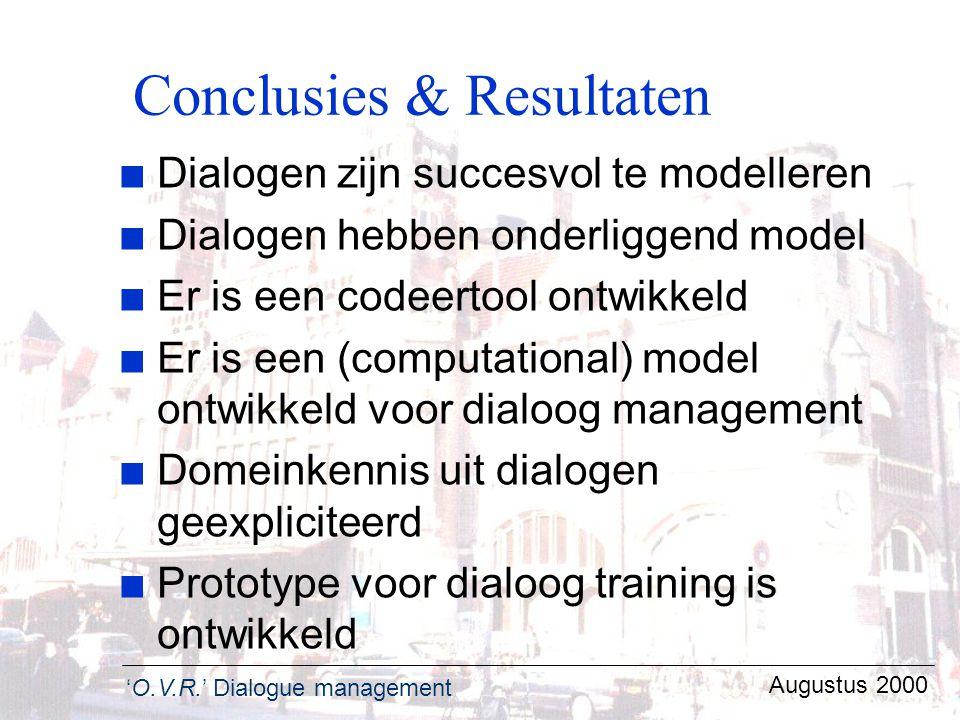 'O.V.R.' Dialogue management Augustus 2000 Conclusies & Resultaten n Dialogen zijn succesvol te modelleren n Dialogen hebben onderliggend model n Er i
