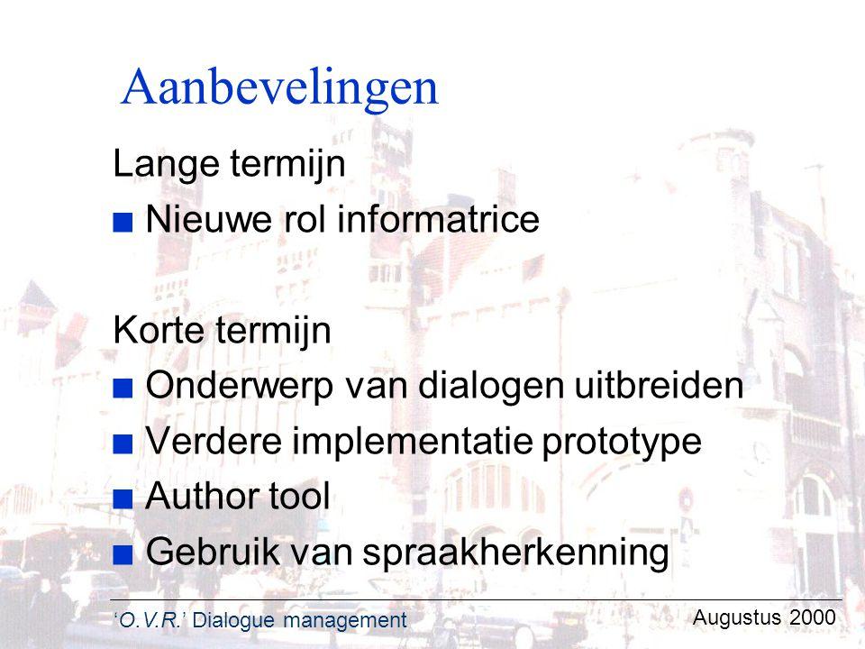 'O.V.R.' Dialogue management Augustus 2000 Aanbevelingen Lange termijn n Nieuwe rol informatrice Korte termijn n Onderwerp van dialogen uitbreiden n V