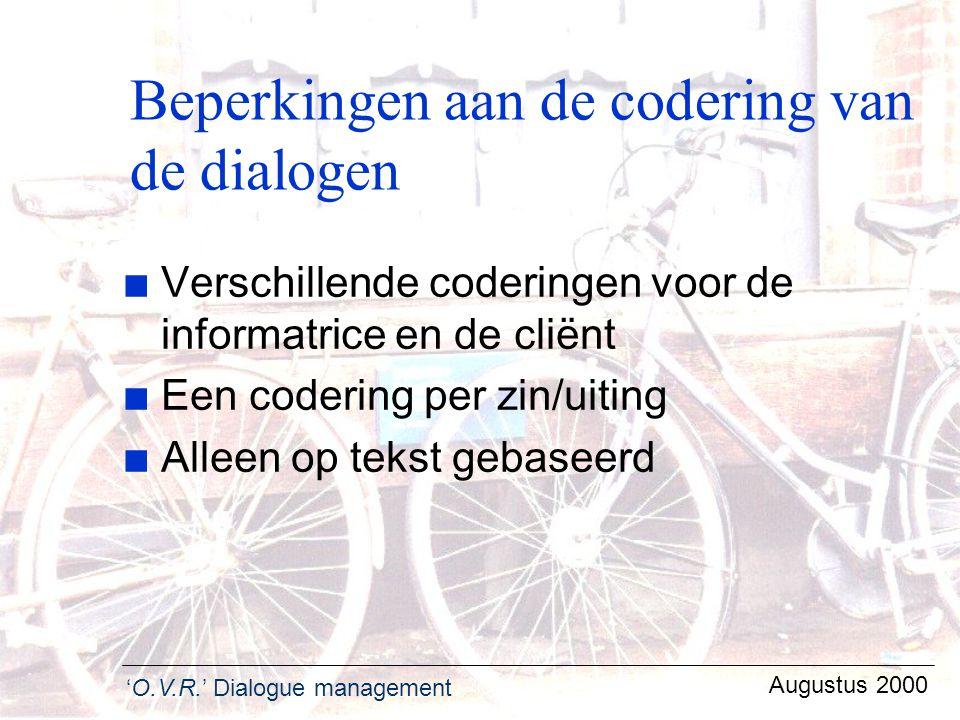 'O.V.R.' Dialogue management Augustus 2000 Beperkingen aan de codering van de dialogen n Verschillende coderingen voor de informatrice en de cliënt n