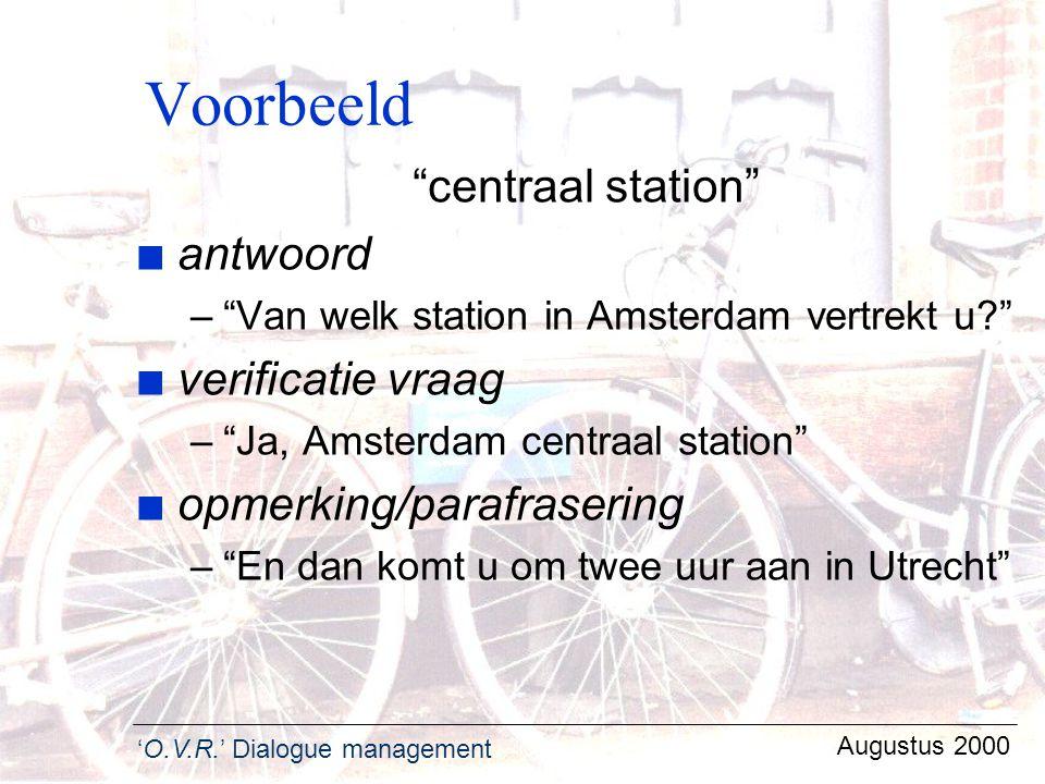 "'O.V.R.' Dialogue management Augustus 2000 Voorbeeld ""centraal station"" n antwoord –""Van welk station in Amsterdam vertrekt u?"" n verificatie vraag –"""