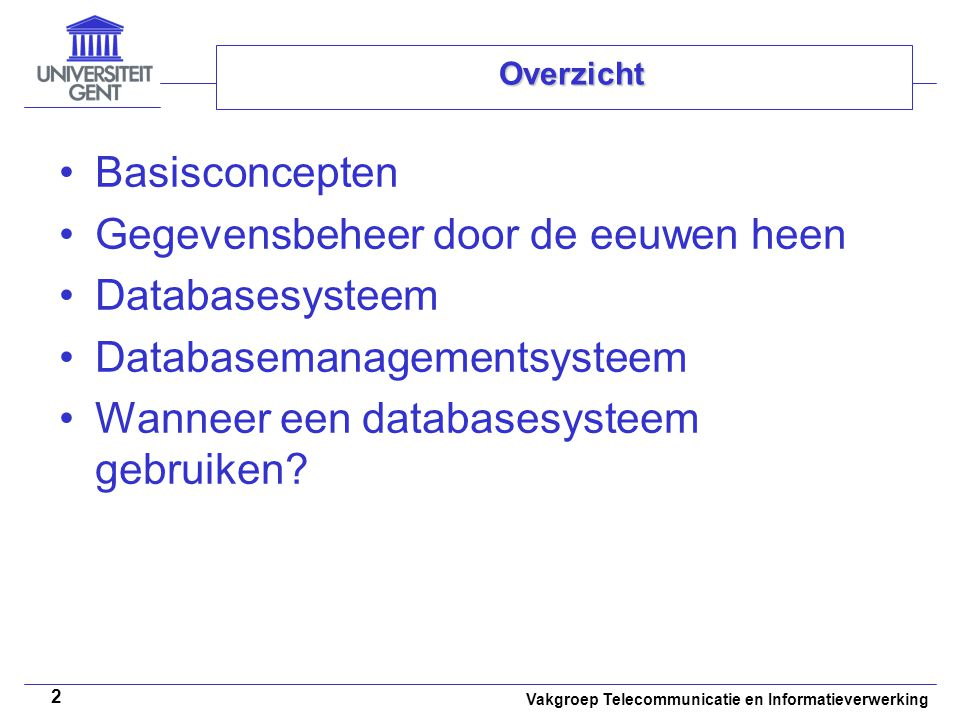 Vakgroep Telecommunicatie en Informatieverwerking 2 Overzicht • •Basisconcepten • •Gegevensbeheer door de eeuwen heen • •Databasesysteem • •Databasema