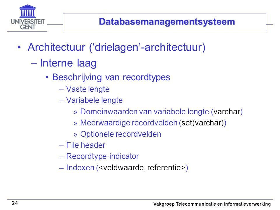 Vakgroep Telecommunicatie en Informatieverwerking 24 Databasemanagementsysteem • •Architectuur ('drielagen'-architectuur) –Interne laag •Beschrijving van recordtypes –Vaste lengte –Variabele lengte »Domeinwaarden van variabele lengte (varchar) »Meerwaardige recordvelden (set(varchar)) »Optionele recordvelden –File header –Recordtype-indicator –Indexen ( )
