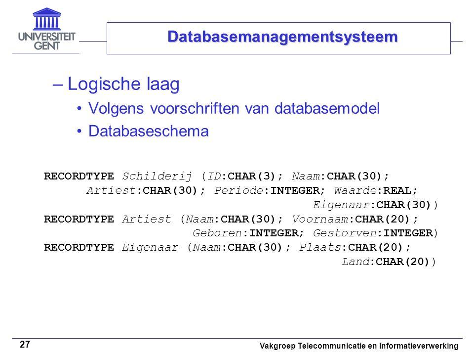 Vakgroep Telecommunicatie en Informatieverwerking 27 Databasemanagementsysteem –Logische laag •Volgens voorschriften van databasemodel •Databaseschema