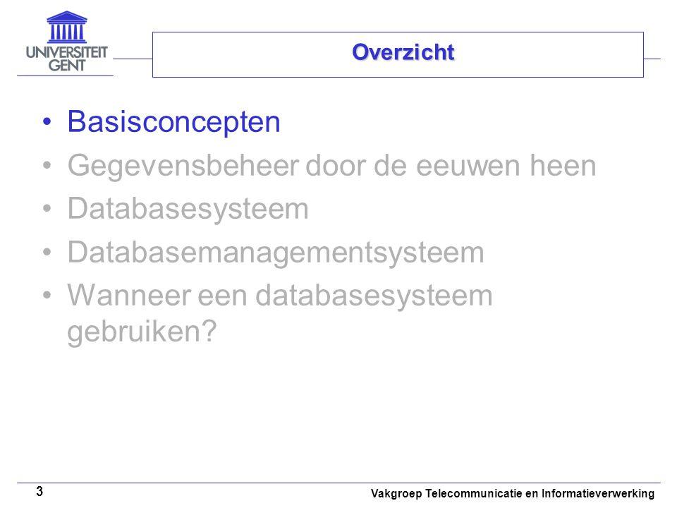 Vakgroep Telecommunicatie en Informatieverwerking 4 Basisconcepten • •Data = gegeven feiten voorbeelden 'Rotterdam', 'Vissershuis', 'Monet', 1882 • •Informatie = data + betekenis voorbeeld 'In het museum Boymans-Van Beuningen te Rotterdam bevindt zich het schilderij 'Vissershuis' dat in 1882 door Monet werd geschilderd.' Een database is een collectie van persistente data Een databasesysteem is een computersysteem dat is opgezet voor het beheer van databases