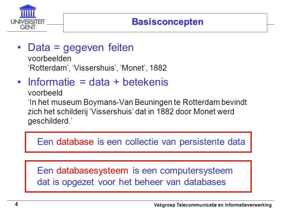 Vakgroep Telecommunicatie en Informatieverwerking 4 Basisconcepten • •Data = gegeven feiten voorbeelden 'Rotterdam', 'Vissershuis', 'Monet', 1882 • •I