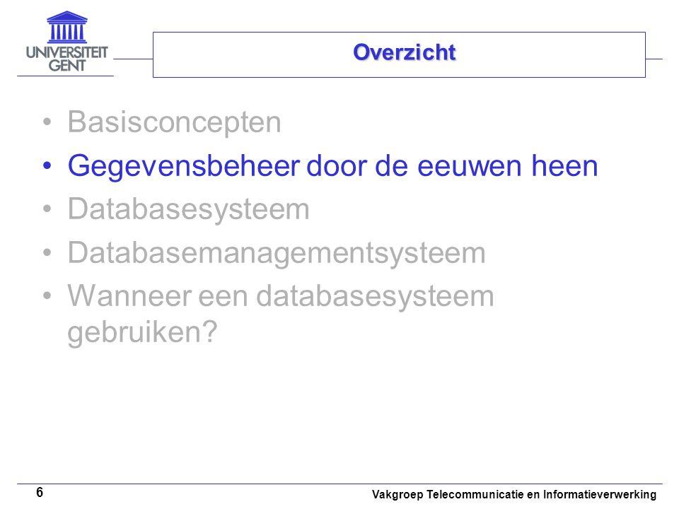 Vakgroep Telecommunicatie en Informatieverwerking 6 Overzicht • •Basisconcepten • •Gegevensbeheer door de eeuwen heen • •Databasesysteem • •Databasema