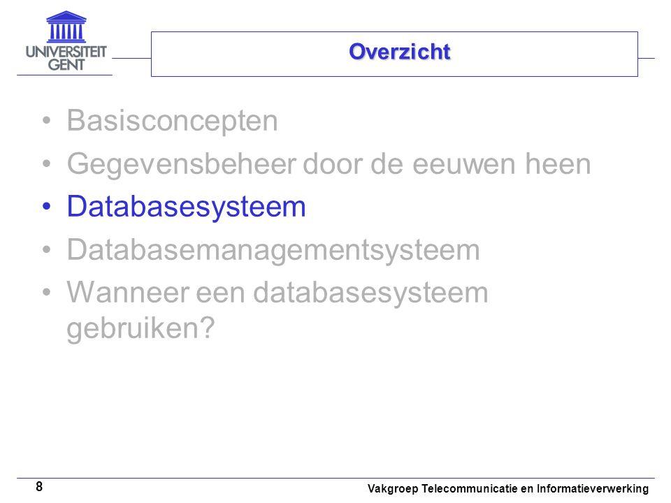 Vakgroep Telecommunicatie en Informatieverwerking 8 Overzicht • •Basisconcepten • •Gegevensbeheer door de eeuwen heen • •Databasesysteem • •Databasema