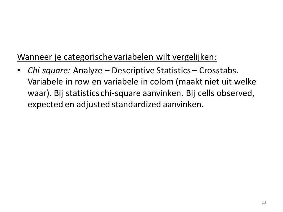 Wanneer je categorische variabelen wilt vergelijken: • Chi-square: Analyze – Descriptive Statistics – Crosstabs. Variabele in row en variabele in colo