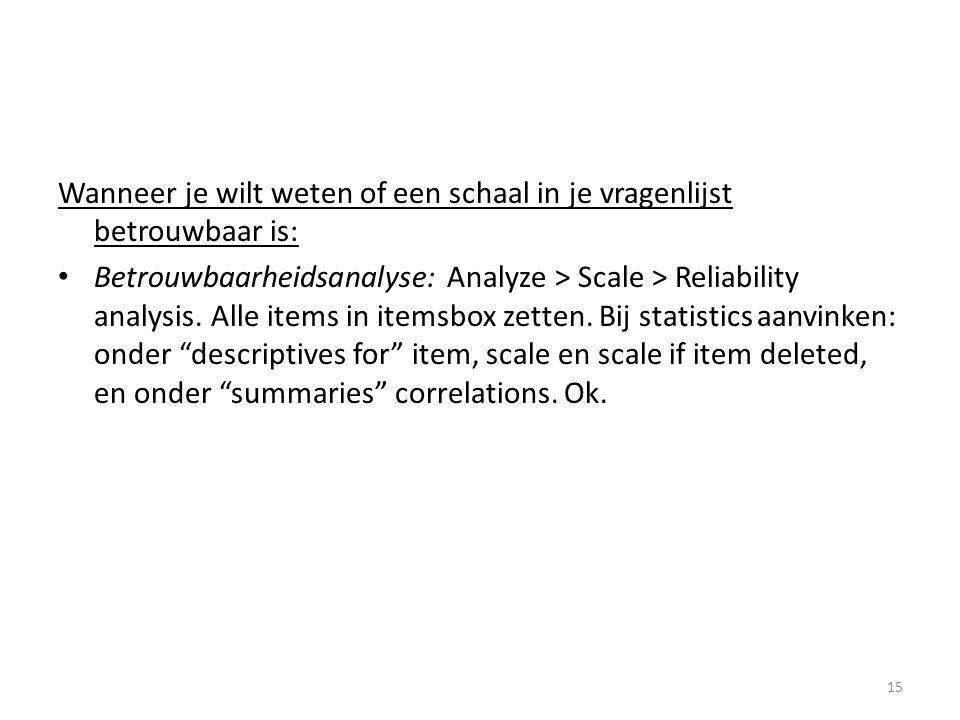 Wanneer je wilt weten of een schaal in je vragenlijst betrouwbaar is: • Betrouwbaarheidsanalyse: Analyze > Scale > Reliability analysis. Alle items in