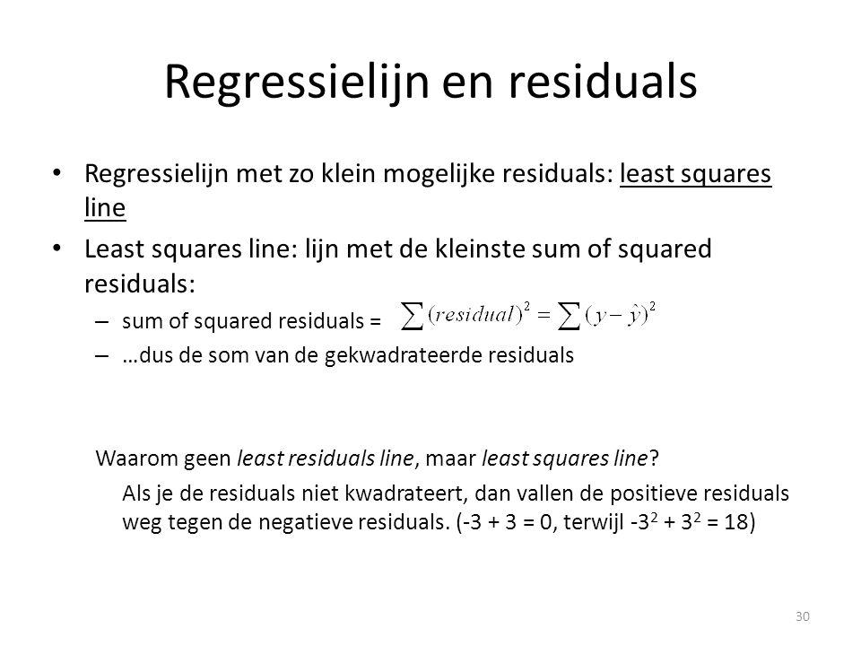 Regressielijn en residuals • Regressielijn met zo klein mogelijke residuals: least squares line • Least squares line: lijn met de kleinste sum of squared residuals: – sum of squared residuals = – …dus de som van de gekwadrateerde residuals Waarom geen least residuals line, maar least squares line.