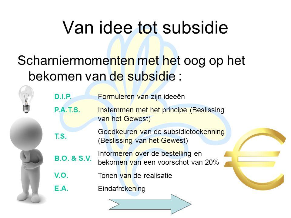 Van idee tot subsidie Scharniermomenten met het oog op het bekomen van de subsidie : Formuleren van zijn ideeën Instemmen met het principe (Beslissing van het Gewest) Goedkeuren van de subsidietoekenning (Beslissing van het Gewest) Informeren over de bestelling en bekomen van een voorschot van 20% Tonen van de realisatie Eindafrekening D.I.P.