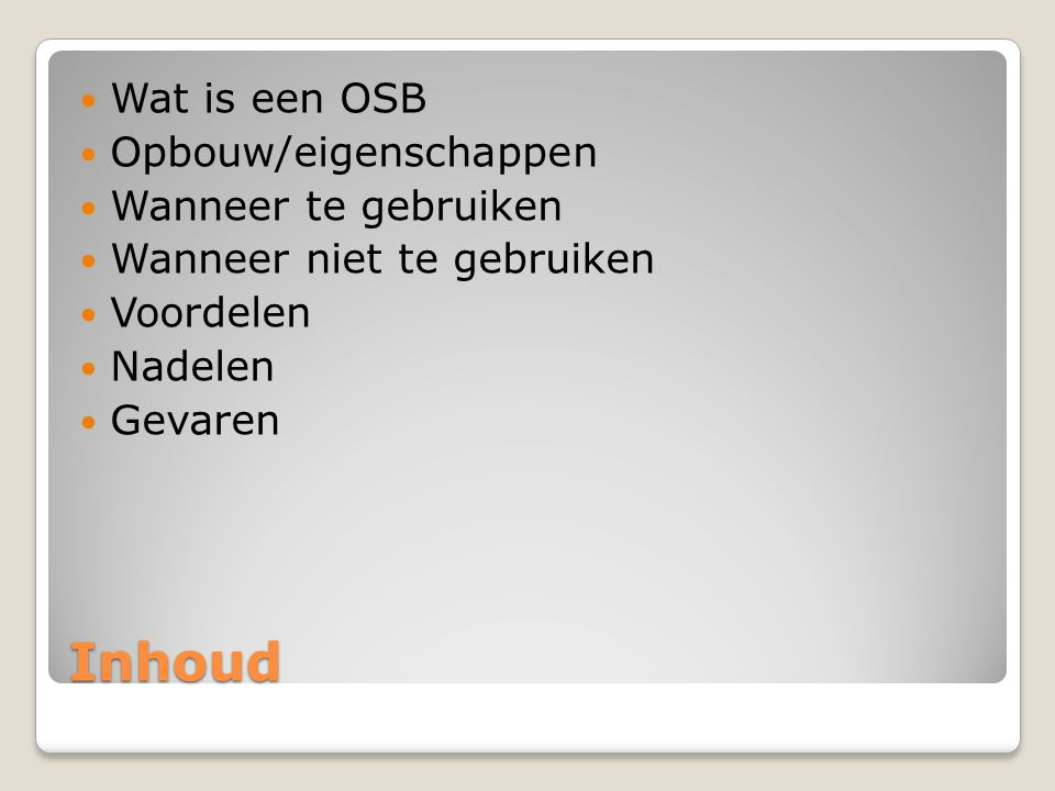 Inhoud  Wat is een OSB  Opbouw/eigenschappen  Wanneer te gebruiken  Wanneer niet te gebruiken  Voordelen  Nadelen  Gevaren