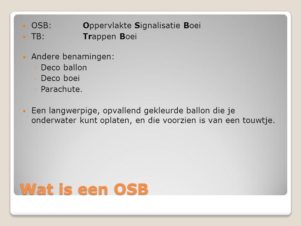 Wat is een OSB  OSB: Oppervlakte Signalisatie Boei  TB: Trappen Boei  Andere benamingen: ◦Deco ballon ◦Deco boei ◦Parachute.  Een langwerpige, opv