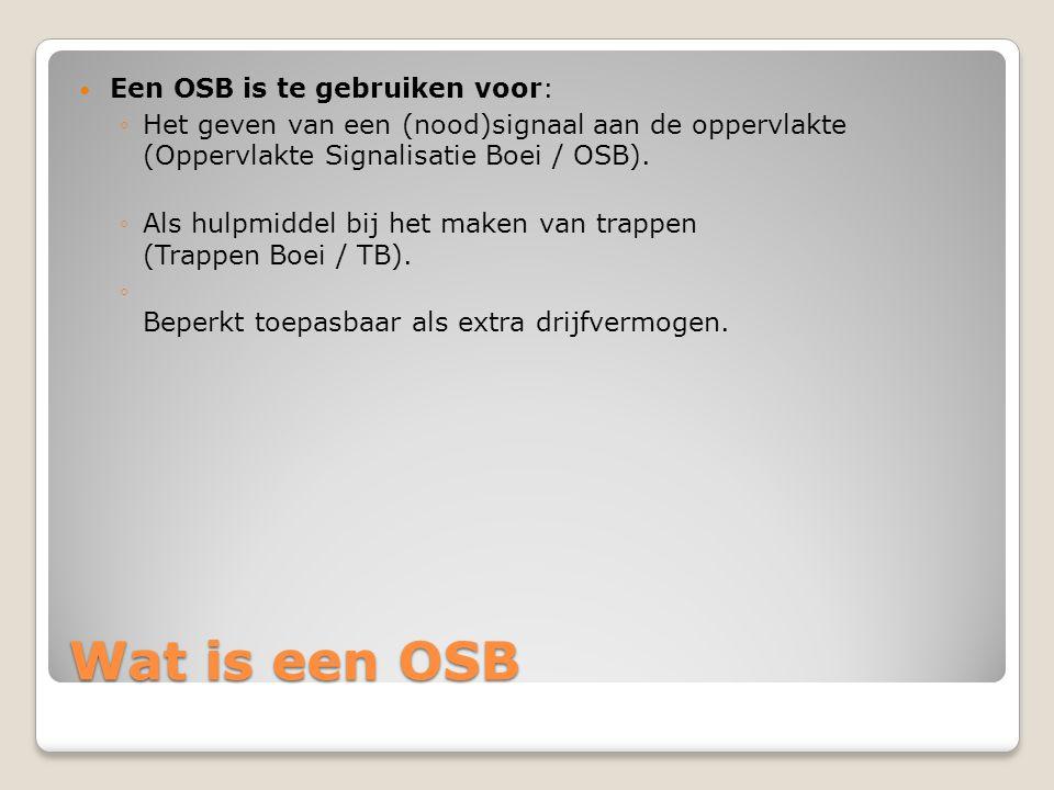 Wat is een OSB  Een OSB is te gebruiken voor: ◦Het geven van een (nood)signaal aan de oppervlakte (Oppervlakte Signalisatie Boei / OSB). ◦Als hulpmid